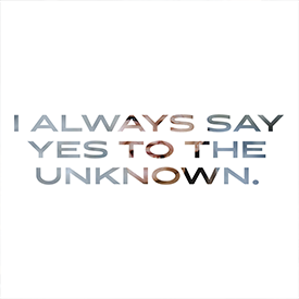 "quote ""i always say yes to the unknown."""