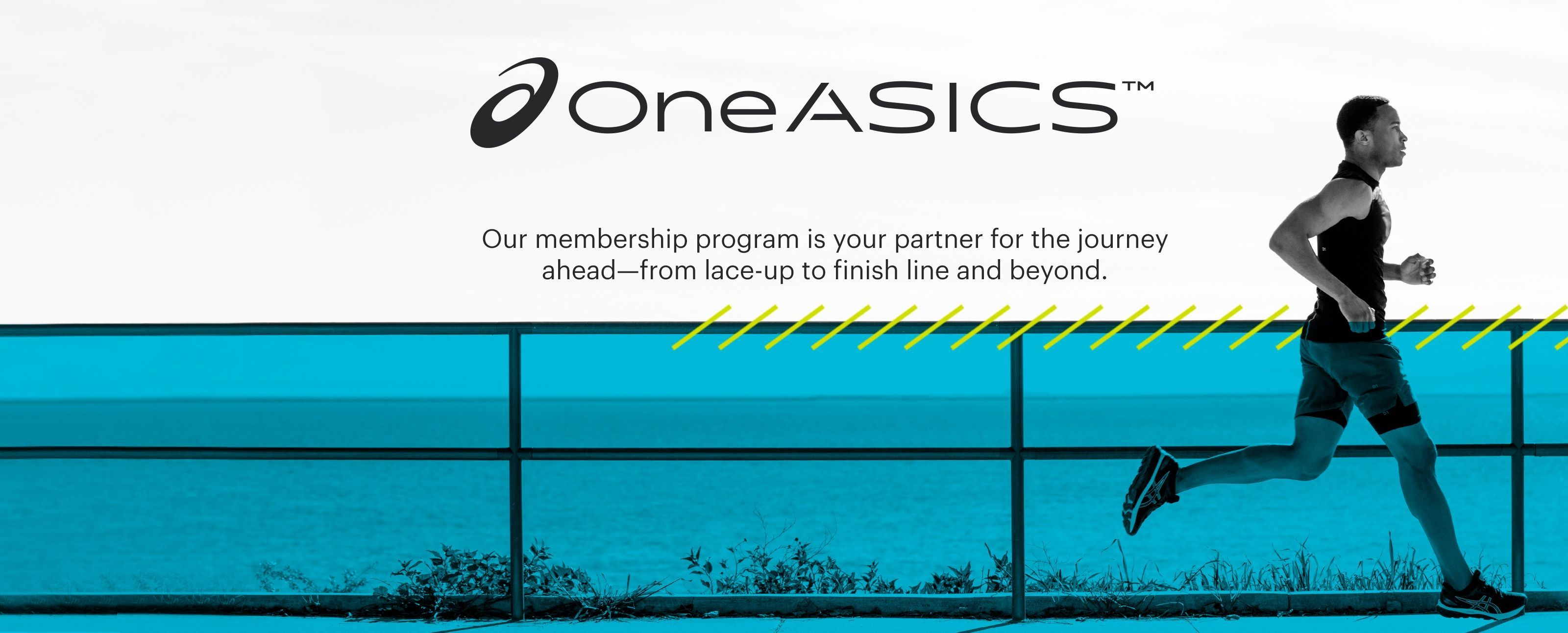 OneASICS™ (logo)  Our membership program is your partner for the journey ahead—from lace-up to finish line and beyond.